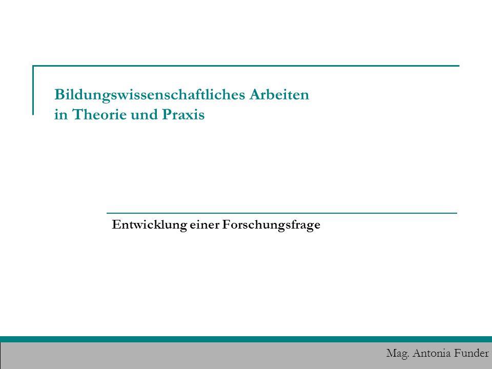 Bildungswissenschaftliches Arbeiten in Theorie und Praxis Entwicklung einer Forschungsfrage Mag. Antonia Funder