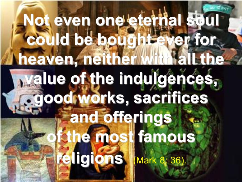 Not even one eternal soul could be bought ever for heaven, neither with all the value of the indulgences, good works, sacrifices and offerings of the most famous religions (Mark 8: 36).
