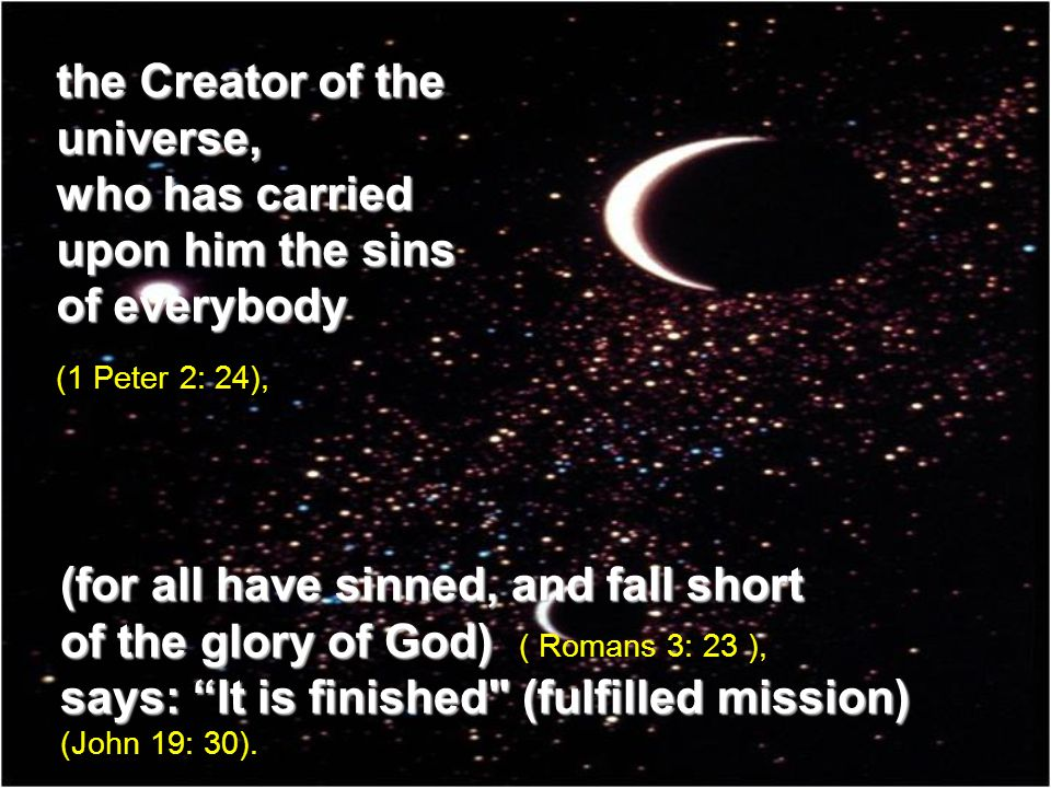 the Creator of the universe, who has carried upon him the sins of everybody (1 Peter 2: 24), (for all have sinned, and fall short of the glory of God) of the glory of God) ( Romans 3: 23 ), says: It is finished (fulfilled mission) says: It is finished (fulfilled mission) (John 19: 30).
