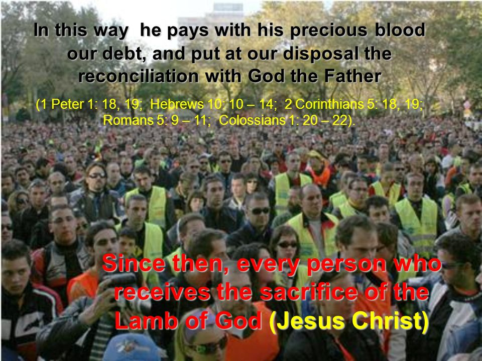 In this way he pays with his precious blood our debt, and put at our disposal the reconciliation with God the Father (1 Peter 1: 18, 19; Hebrews 10: 10 – 14; 2 Corinthians 5: 18, 19; Romans 5: 9 – 11; Colossians 1: 20 – 22).