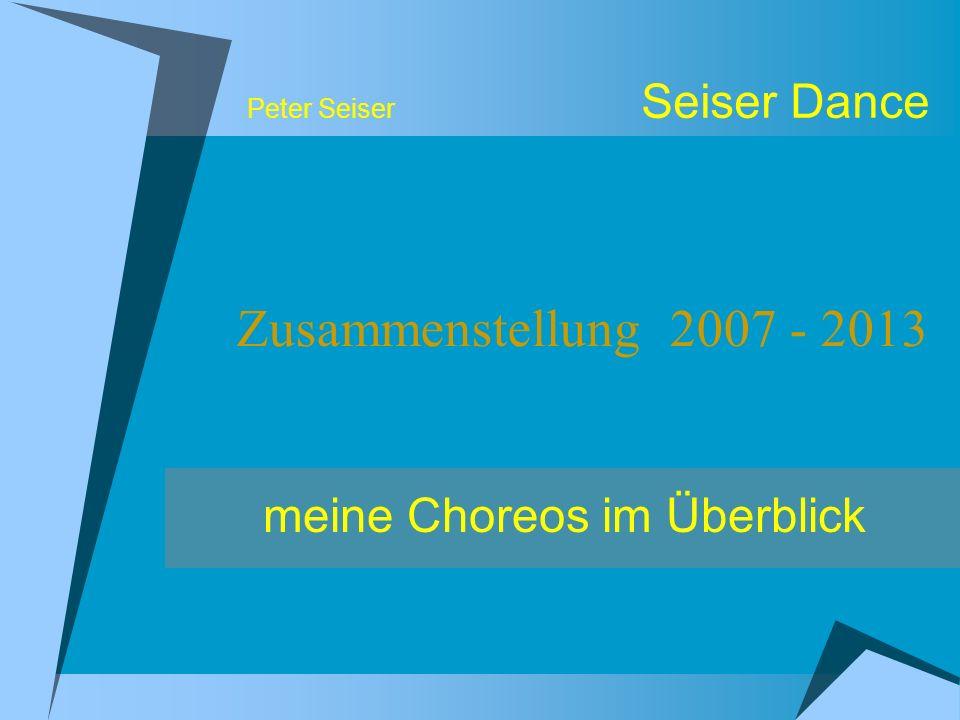 Peter Seiser Seiser Dance Zusammenstellung 2007 - 2013 meine Choreos im Überblick