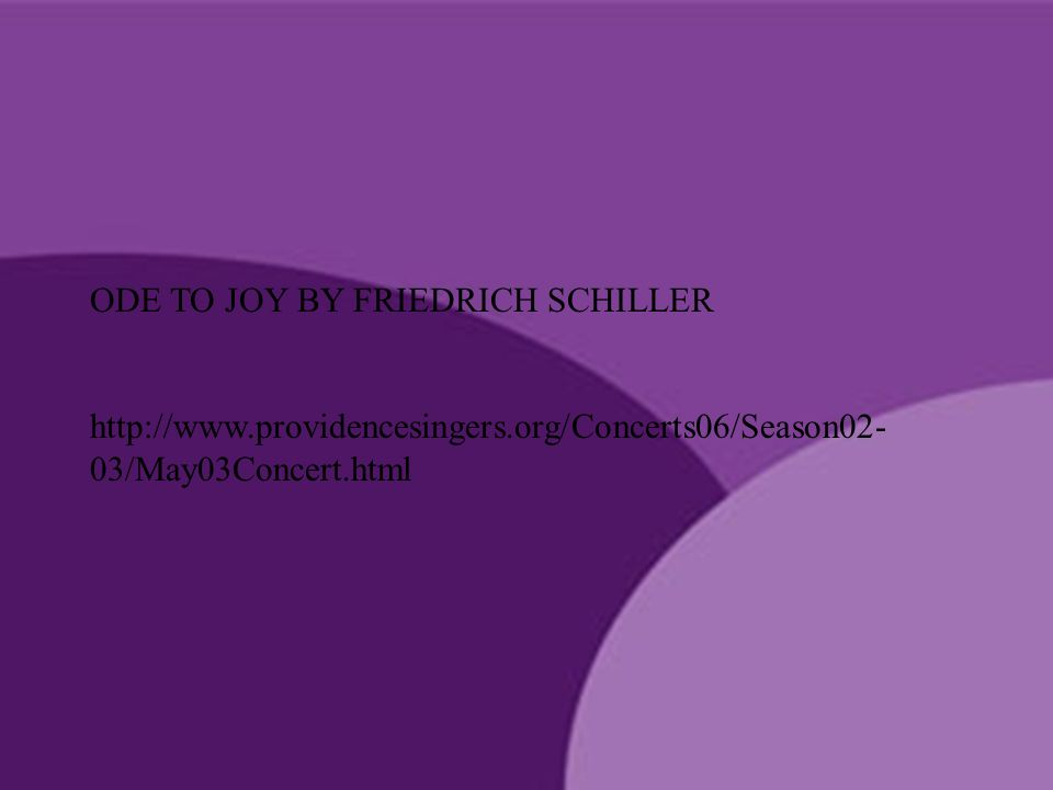 ODE TO JOY BY FRIEDRICH SCHILLER http://www.providencesingers.org/Concerts06/Season02- 03/May03Concert.html