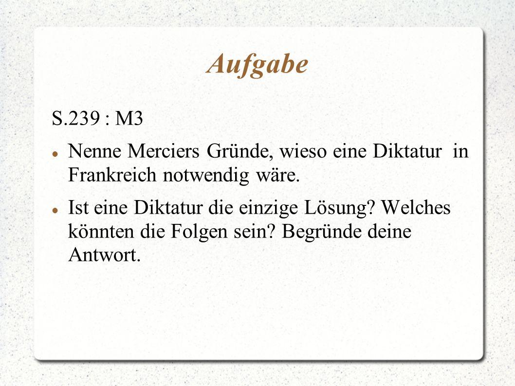 Aufgabe S.239 : M3 Nenne Merciers Gründe, wieso eine Diktatur in Frankreich notwendig wäre. Ist eine Diktatur die einzige Lösung? Welches könnten die