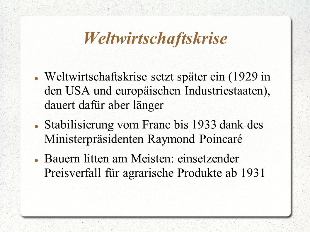 Weltwirtschaftskrise Weltwirtschaftskrise setzt später ein (1929 in den USA und europäischen Industriestaaten), dauert dafür aber länger Stabilisierung vom Franc bis 1933 dank des Ministerpräsidenten Raymond Poincaré Bauern litten am Meisten: einsetzender Preisverfall für agrarische Produkte ab 1931