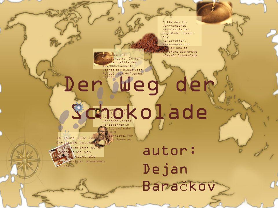 Der Weg der Schokolade autor: Dejan Baračkov Im Jahre 1502 landete Christoph Kolumbus in Südamerika, wo er Kakaobohnen von Azteken nicht als Tauschmit