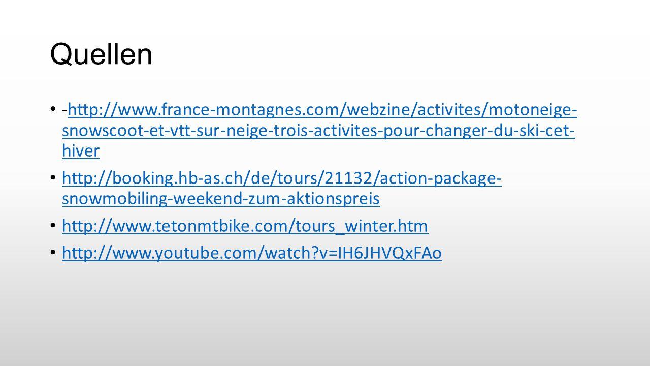 Quellen -http://www.france-montagnes.com/webzine/activites/motoneige- snowscoot-et-vtt-sur-neige-trois-activites-pour-changer-du-ski-cet- hiverhttp://www.france-montagnes.com/webzine/activites/motoneige- snowscoot-et-vtt-sur-neige-trois-activites-pour-changer-du-ski-cet- hiver http://booking.hb-as.ch/de/tours/21132/action-package- snowmobiling-weekend-zum-aktionspreis http://booking.hb-as.ch/de/tours/21132/action-package- snowmobiling-weekend-zum-aktionspreis http://www.tetonmtbike.com/tours_winter.htm http://www.youtube.com/watch v=IH6JHVQxFAo