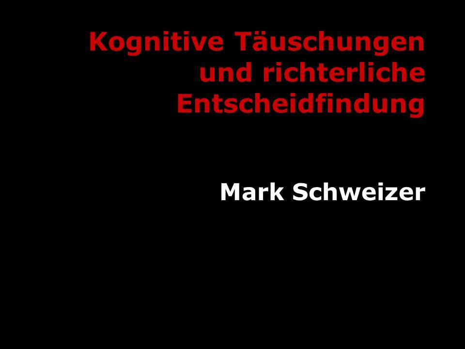 Kognitive Täuschungen und richterliche Entscheidfindung Mark Schweizer