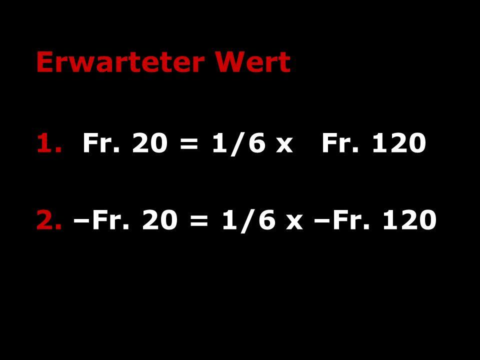 Erwarteter Wert 1. Fr. 20 = 1/6 x Fr. 120 2. –Fr. 20 = 1/6 x –Fr. 120
