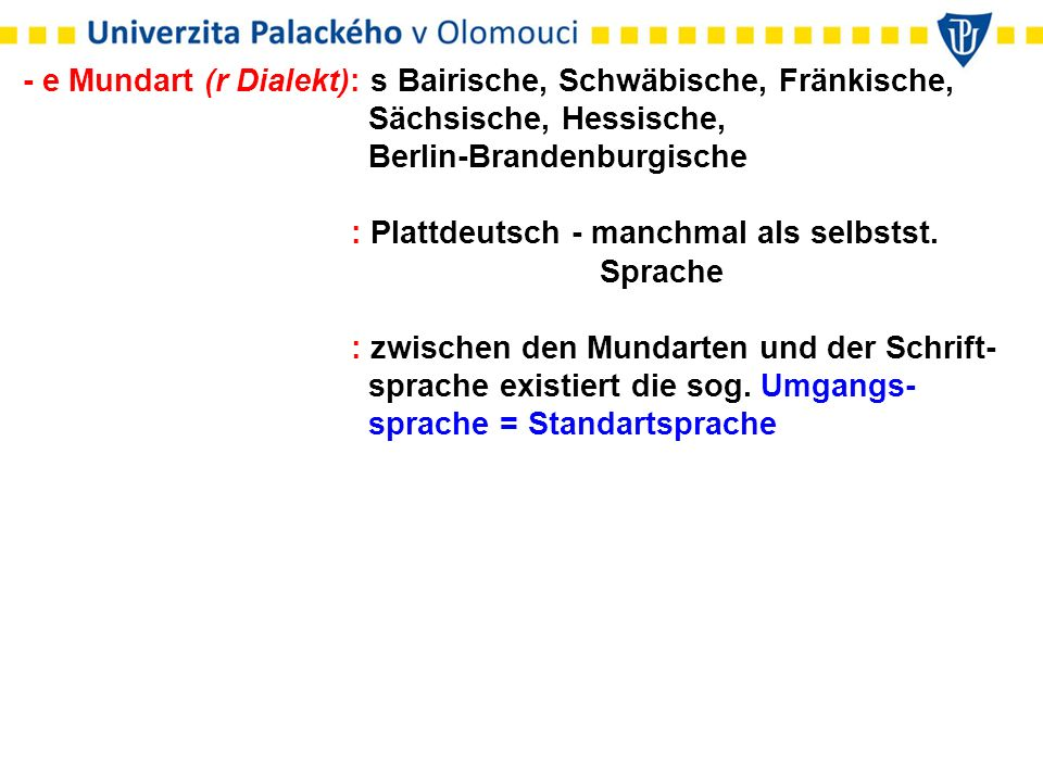- e Mundart (r Dialekt): s Bairische, Schwäbische, Fränkische, Sächsische, Hessische, Berlin-Brandenburgische : Plattdeutsch - manchmal als selbstst.