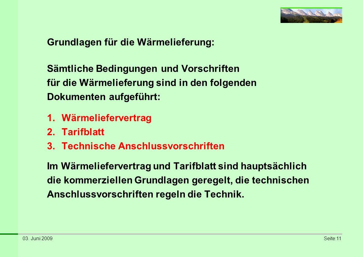 03. Juni 2009Seite:11 Grundlagen für die Wärmelieferung: 1.Wärmeliefervertrag 2.Tarifblatt 3.Technische Anschlussvorschriften Sämtliche Bedingungen un