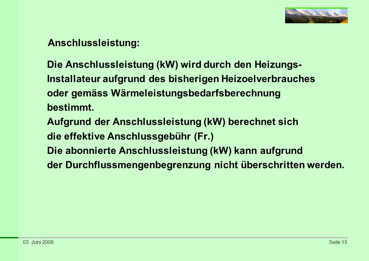 03. Juni 2009Seite:15 Anschlussleistung: Die Anschlussleistung (kW) wird durch den Heizungs- Installateur aufgrund des bisherigen Heizoelverbrauches o