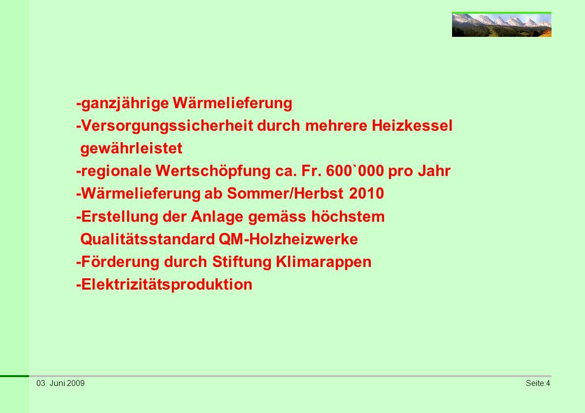 03. Juni 2009Seite:4 -ganzjährige Wärmelieferung -Versorgungssicherheit durch mehrere Heizkessel gewährleistet -regionale Wertschöpfung ca. Fr. 600`00
