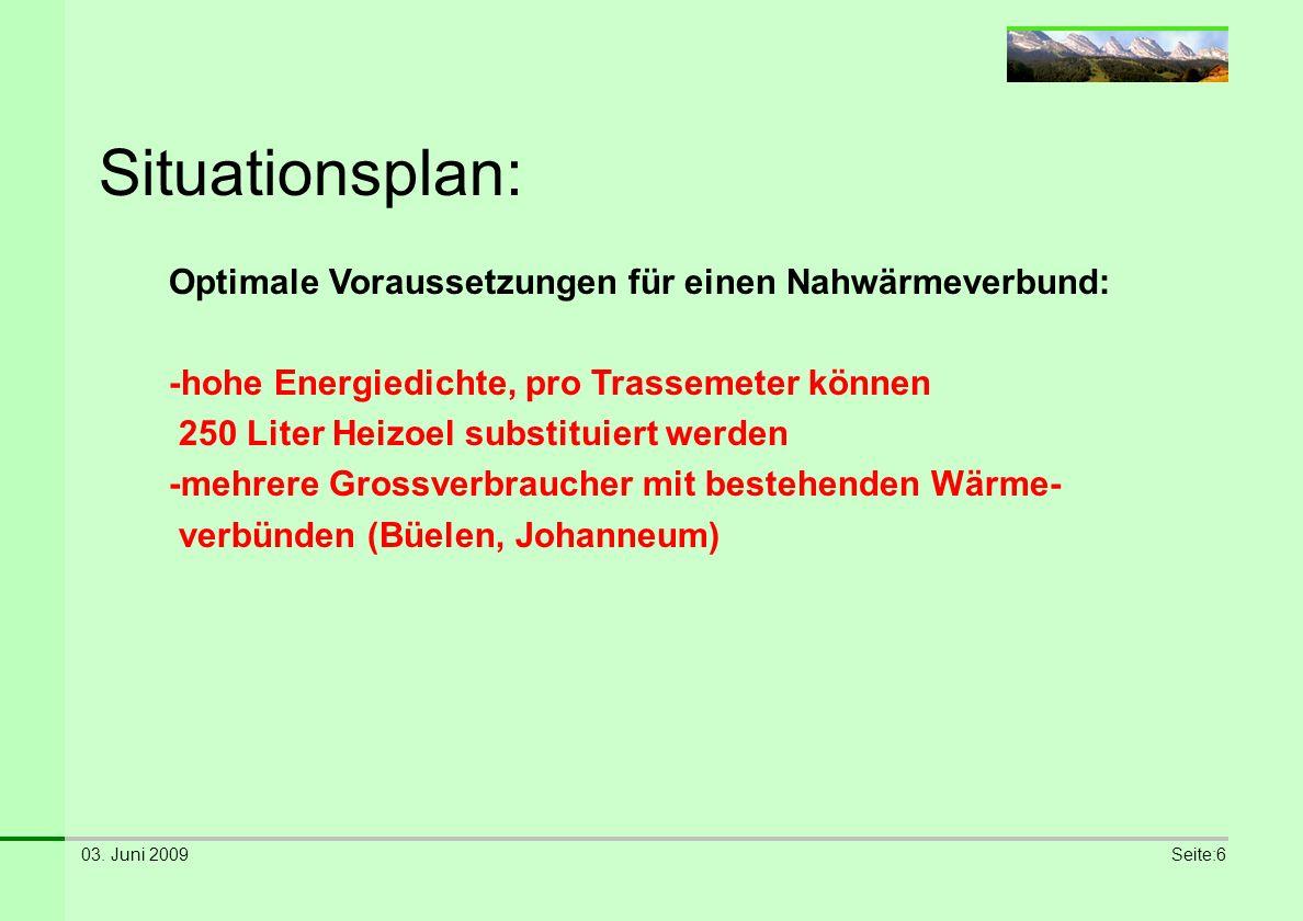 03. Juni 2009Seite:6 Situationsplan: Optimale Voraussetzungen für einen Nahwärmeverbund: -hohe Energiedichte, pro Trassemeter können 250 Liter Heizoel