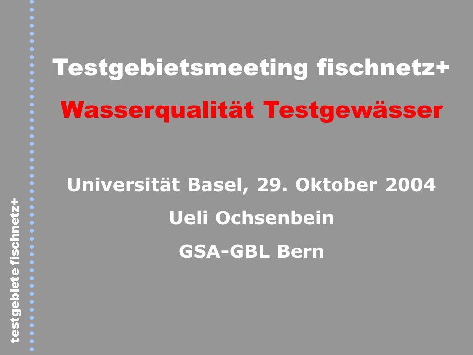 testgebiete fischnetz+ Testgebietsmeeting fischnetz+ Wasserqualität Testgewässer Universität Basel, 29. Oktober 2004 Ueli Ochsenbein GSA-GBL Bern