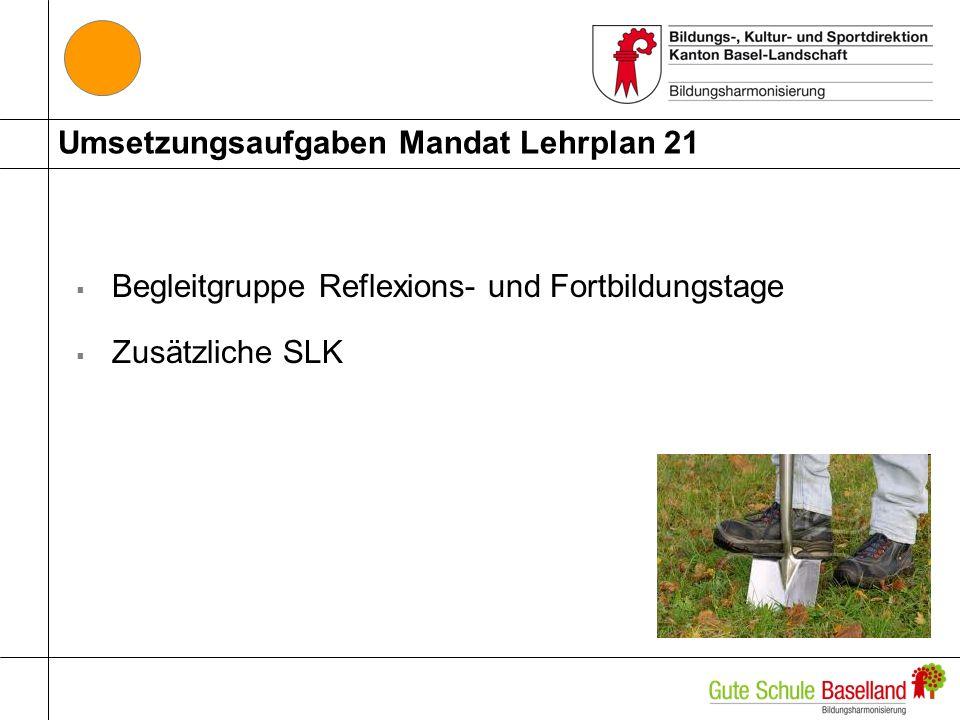 Umsetzungsaufgaben Mandat Lehrplan 21 Begleitgruppe Reflexions- und Fortbildungstage Zusätzliche SLK