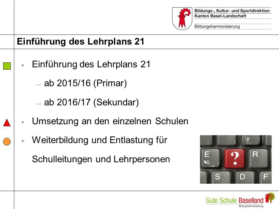 Einführung des Lehrplans 21 ab 2015/16 (Primar) ab 2016/17 (Sekundar) Umsetzung an den einzelnen Schulen Weiterbildung und Entlastung für Schulleitung