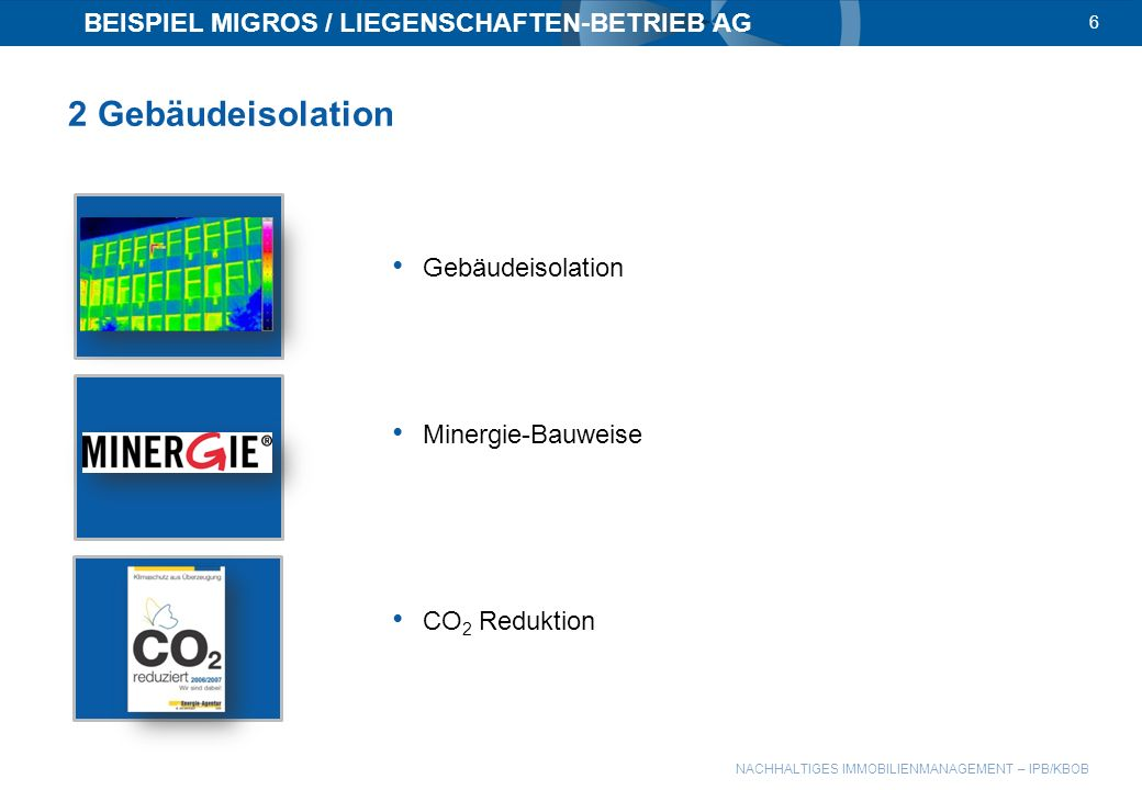 NACHHALTIGES IMMOBILIENMANAGEMENT – IPB/KBOB BEISPIEL MIGROS / LIEGENSCHAFTEN-BETRIEB AG 6 2 Gebäudeisolation Gebäudeisolation Minergie-Bauweise CO 2