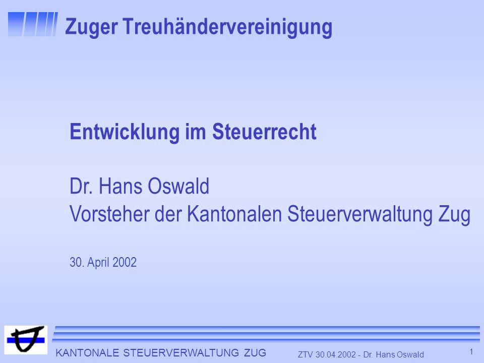 KANTONALE STEUERVERWALTUNG ZUG 1 ZTV 30.04.2002 - Dr. Hans Oswald Zuger Treuhändervereinigung Entwicklung im Steuerrecht Dr. Hans Oswald Vorsteher der
