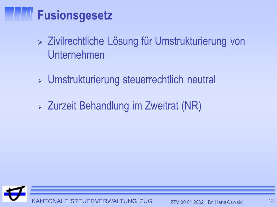KANTONALE STEUERVERWALTUNG ZUG 13 ZTV 30.04.2002 - Dr. Hans Oswald Fusionsgesetz Zivilrechtliche Lösung für Umstrukturierung von Unternehmen Umstruktu