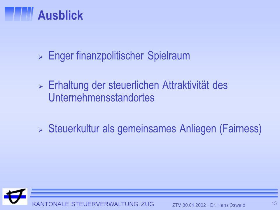 KANTONALE STEUERVERWALTUNG ZUG 15 ZTV 30.04.2002 - Dr. Hans Oswald Ausblick Enger finanzpolitischer Spielraum Erhaltung der steuerlichen Attraktivität