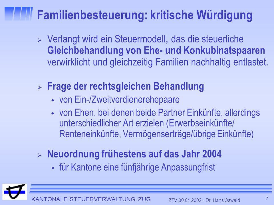 KANTONALE STEUERVERWALTUNG ZUG 7 ZTV 30.04.2002 - Dr. Hans Oswald Familienbesteuerung: kritische Würdigung Verlangt wird ein Steuermodell, das die ste