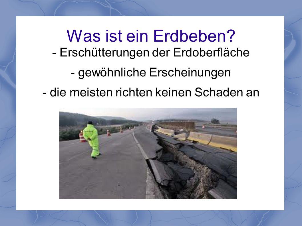 Was ist ein Erdbeben? - Erschütterungen der Erdoberfläche - gewöhnliche Erscheinungen - die meisten richten keinen Schaden an