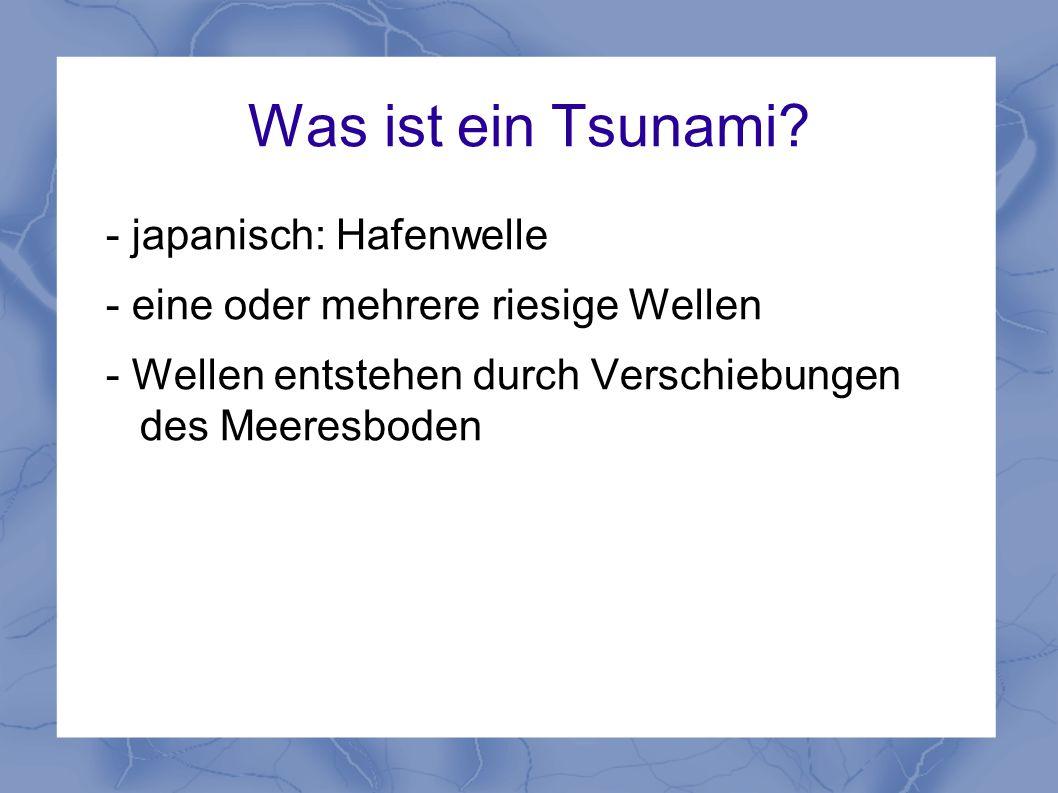 Was ist ein Tsunami? - japanisch: Hafenwelle - eine oder mehrere riesige Wellen - Wellen entstehen durch Verschiebungen des Meeresboden