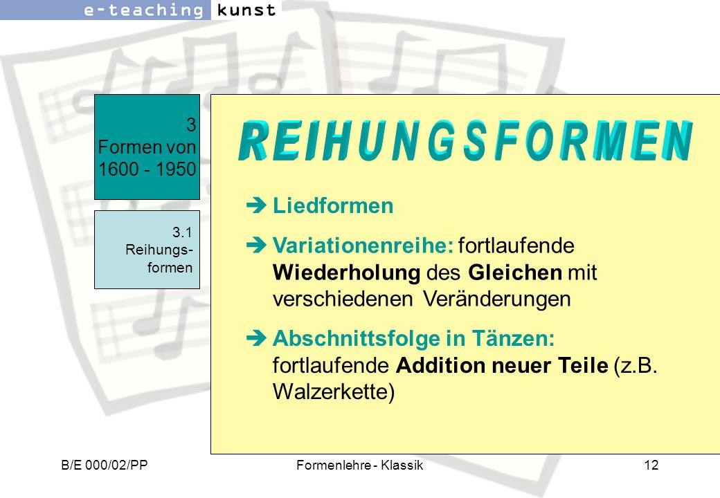 B/E 000/02/PPFormenlehre - Klassik12 3 Formen von 1600 - 1950 3.1 Reihungs- formen Liedformen Variationenreihe: fortlaufende Wiederholung des Gleichen