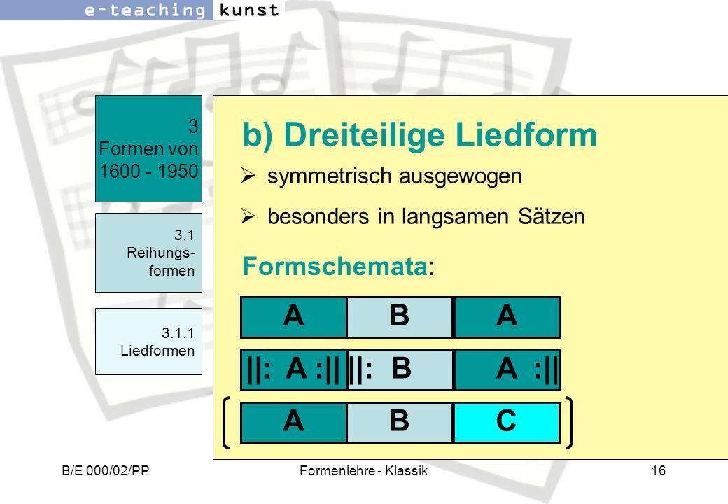 B/E 000/02/PPFormenlehre - Klassik16 symmetrisch ausgewogen besonders in langsamen Sätzen 3 Formen von 1600 - 1950 3.1 Reihungs- formen b) Dreiteilige
