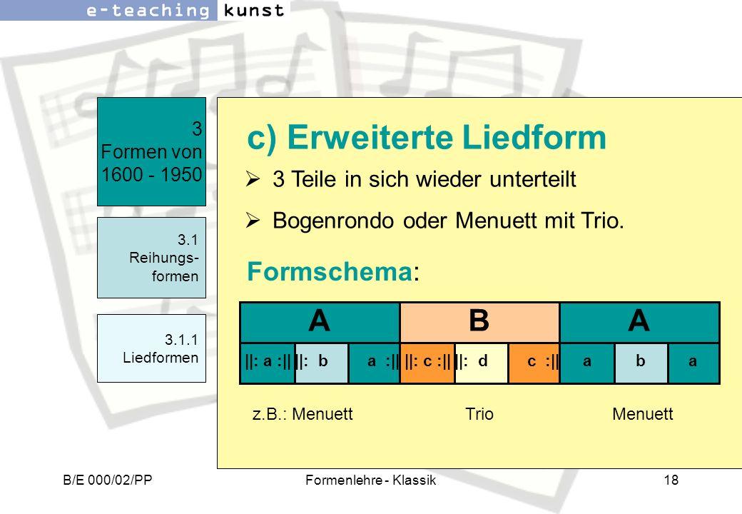 B/E 000/02/PPFormenlehre - Klassik18 3 Teile in sich wieder unterteilt Bogenrondo oder Menuett mit Trio. 3 Formen von 1600 - 1950 3.1 Reihungs- formen