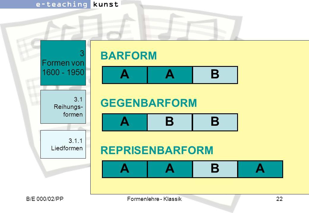 B/E 000/02/PPFormenlehre - Klassik22 3 Formen von 1600 - 1950 3.1 Reihungs- formen REPRISENBARFORM GEGENBARFORM BARFORM ABA ABB ABAA 3.1.1 Liedformen