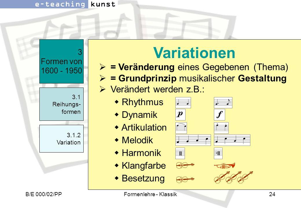 B/E 000/02/PPFormenlehre - Klassik24 = Veränderung eines Gegebenen (Thema) = Grundprinzip musikalischer Gestaltung Verändert werden z.B.: 3 Formen von