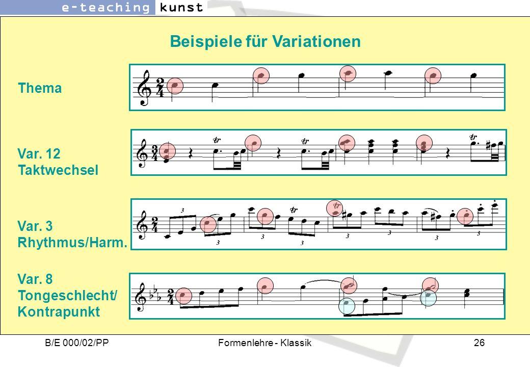 B/E 000/02/PPFormenlehre - Klassik26 Beispiele für Variationen Thema Var. 12 Taktwechsel Var. 3 Rhythmus/Harm. Var. 8 Tongeschlecht/ Kontrapunkt