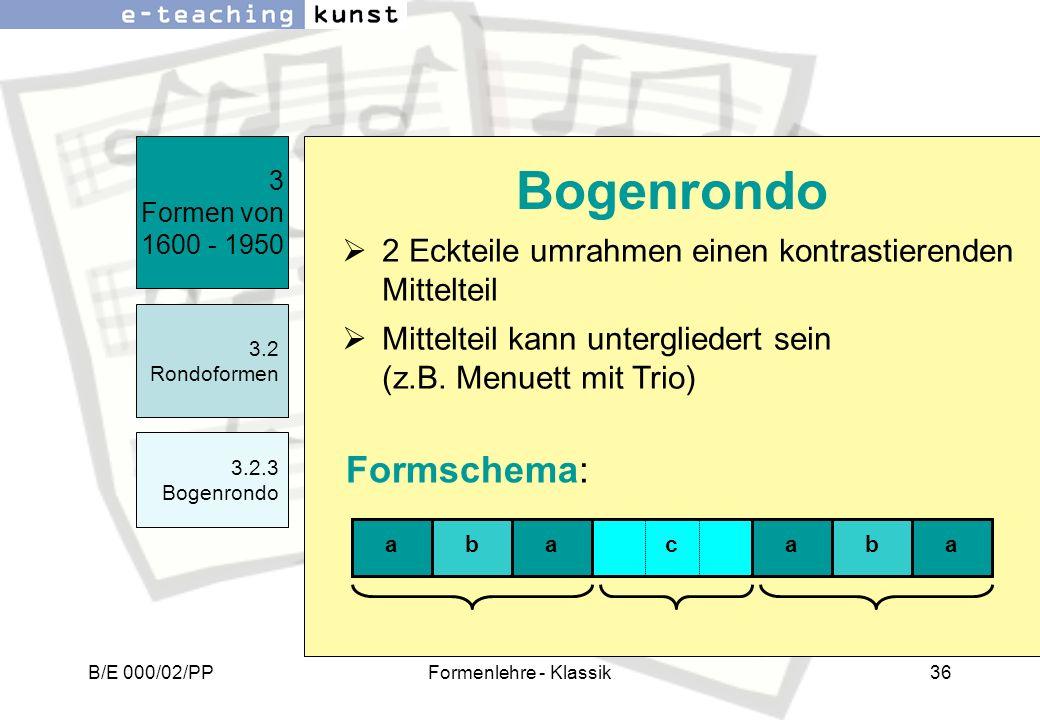 B/E 000/02/PPFormenlehre - Klassik36 2 Eckteile umrahmen einen kontrastierenden Mittelteil Mittelteil kann untergliedert sein (z.B. Menuett mit Trio)