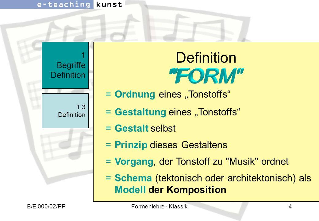 B/E 000/02/PPFormenlehre - Klassik4 1 Begriffe Definition 1.3 Definition =Ordnung eines Tonstoffs =Gestaltung eines Tonstoffs =Gestalt selbst =Prinzip