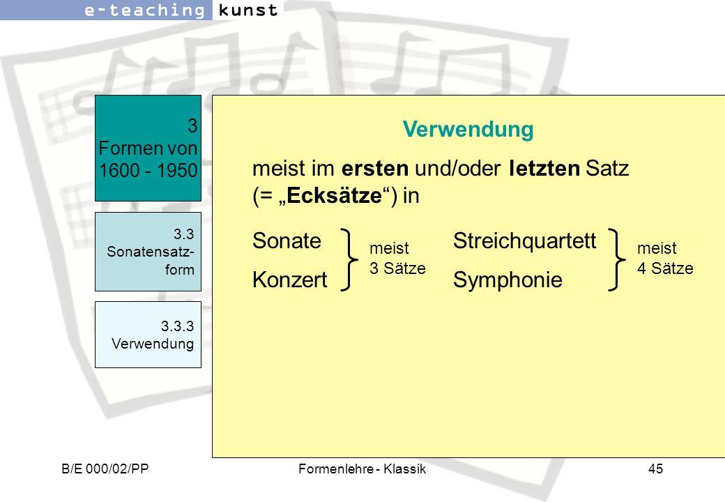 B/E 000/02/PPFormenlehre - Klassik45 3 Formen von 1600 - 1950 3.3 Sonatensatz- form 3.3.3 Verwendung Verwendung meist im ersten und/oder letzten Satz