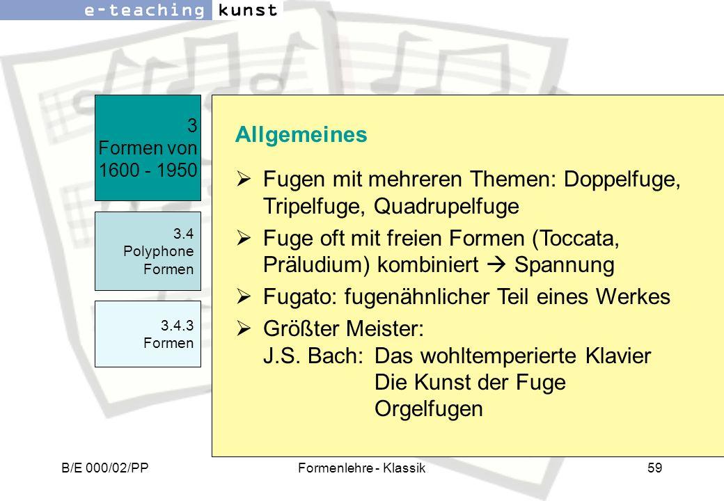 B/E 000/02/PPFormenlehre - Klassik59 3 Formen von 1600 - 1950 3.4 Polyphone Formen 3.4.3 Formen Allgemeines Fugen mit mehreren Themen: Doppelfuge, Tri
