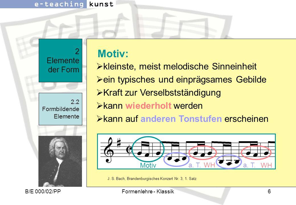 B/E 000/02/PPFormenlehre - Klassik6 2 Elemente der Form 2.2 Formbildende Elemente Motiv: Motiv kleinste, meist melodische Sinneinheit ein typisches un