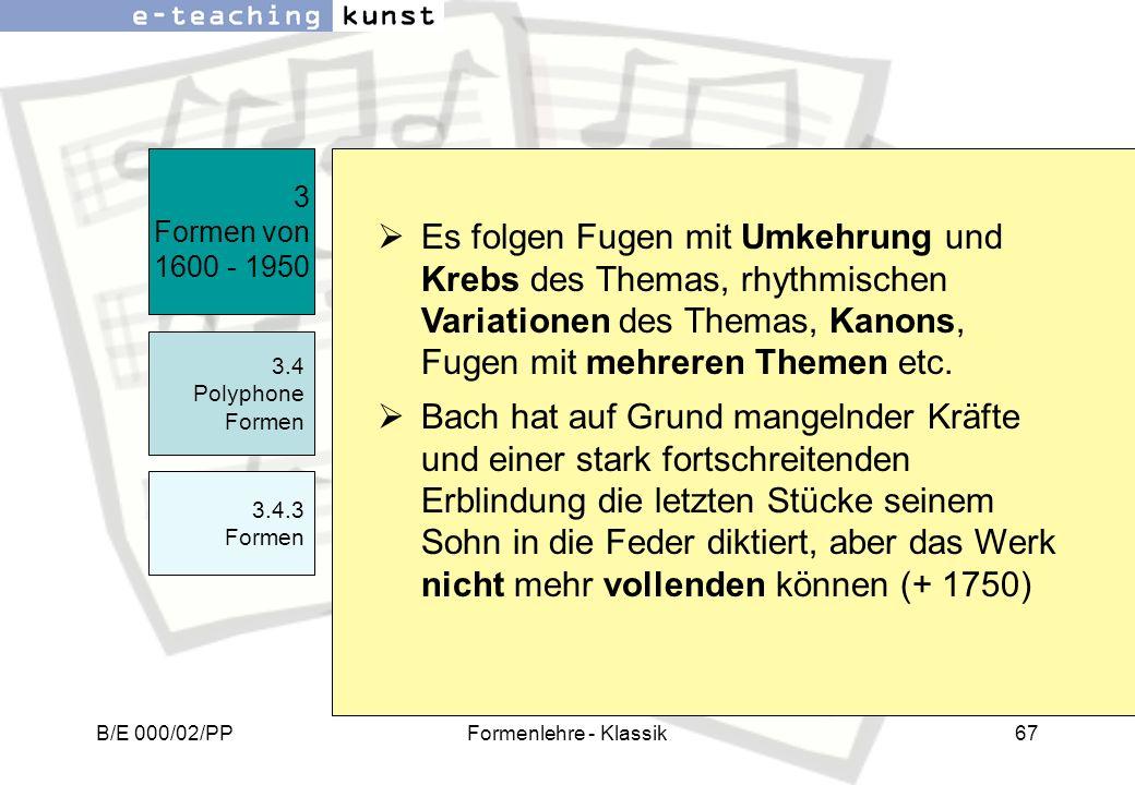 B/E 000/02/PPFormenlehre - Klassik67 3 Formen von 1600 - 1950 3.4 Polyphone Formen 3.4.3 Formen Es folgen Fugen mit Umkehrung und Krebs des Themas, rh