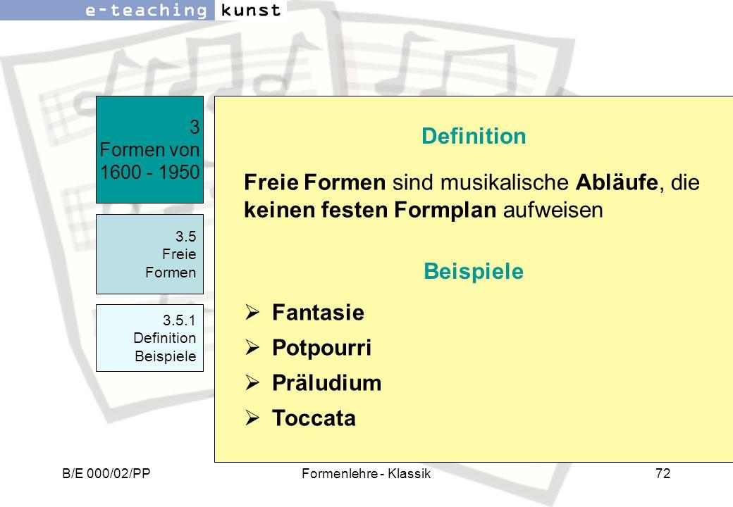 B/E 000/02/PPFormenlehre - Klassik72 3 Formen von 1600 - 1950 3.5 Freie Formen 3.5.1 Definition Beispiele Definition Freie Formen sind musikalische Ab