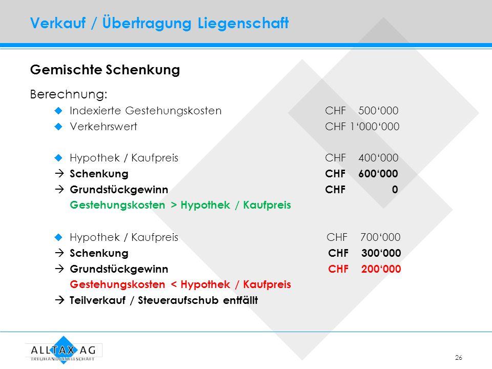 26 Verkauf / Übertragung Liegenschaft Gemischte Schenkung Berechnung: Indexierte GestehungskostenCHF 500000 Verkehrswert CHF 1000000 Hypothek / Kaufpr