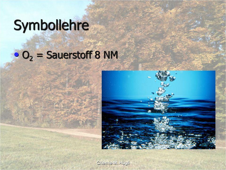 Chemie M. Hügli Symbollehre O 2 = Sauerstoff 8 NM O 2 = Sauerstoff 8 NM