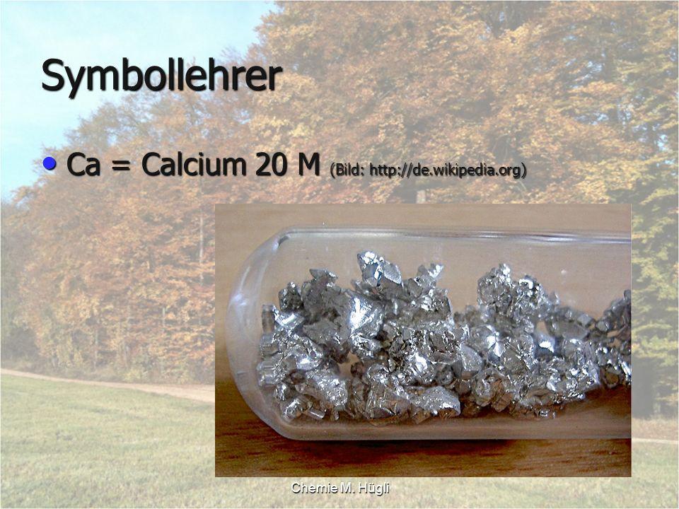 Chemie M. Hügli Symbollehrer Ca = Calcium 20 M (Bild: http://de.wikipedia.org) Ca = Calcium 20 M (Bild: http://de.wikipedia.org)