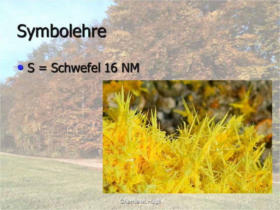 Chemie M. Hügli Symbolehre S = Schwefel 16 NM S = Schwefel 16 NM