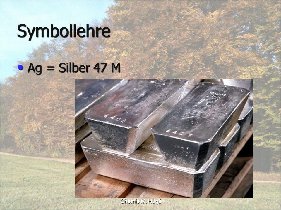 Chemie M. Hügli Symbollehre Ag = Silber 47 M Ag = Silber 47 M