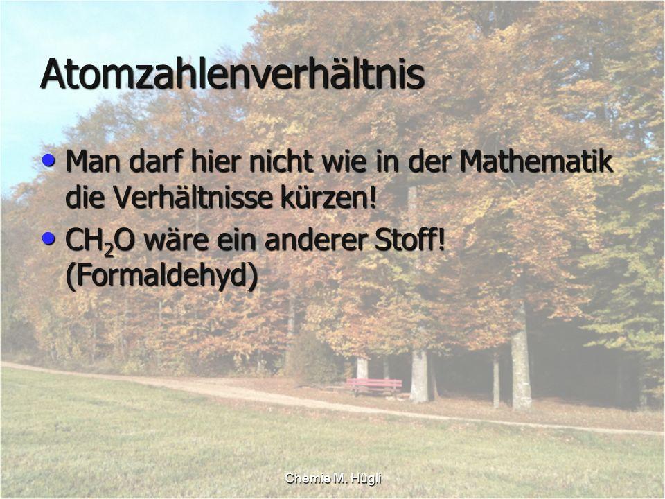 Chemie M. Hügli Atomzahlenverhältnis Man darf hier nicht wie in der Mathematik die Verhältnisse kürzen! Man darf hier nicht wie in der Mathematik die