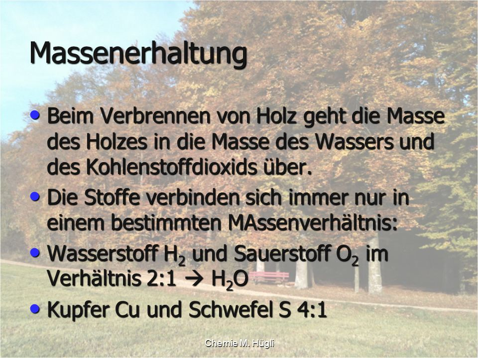 Chemie M. Hügli Massenerhaltung Beim Verbrennen von Holz geht die Masse des Holzes in die Masse des Wassers und des Kohlenstoffdioxids über. Beim Verb
