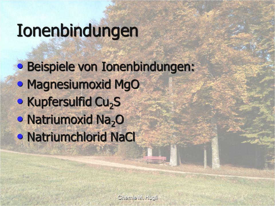 Chemie M. Hügli Ionenbindungen Beispiele von Ionenbindungen: Beispiele von Ionenbindungen: Magnesiumoxid MgO Magnesiumoxid MgO Kupfersulfid Cu 2 S Kup