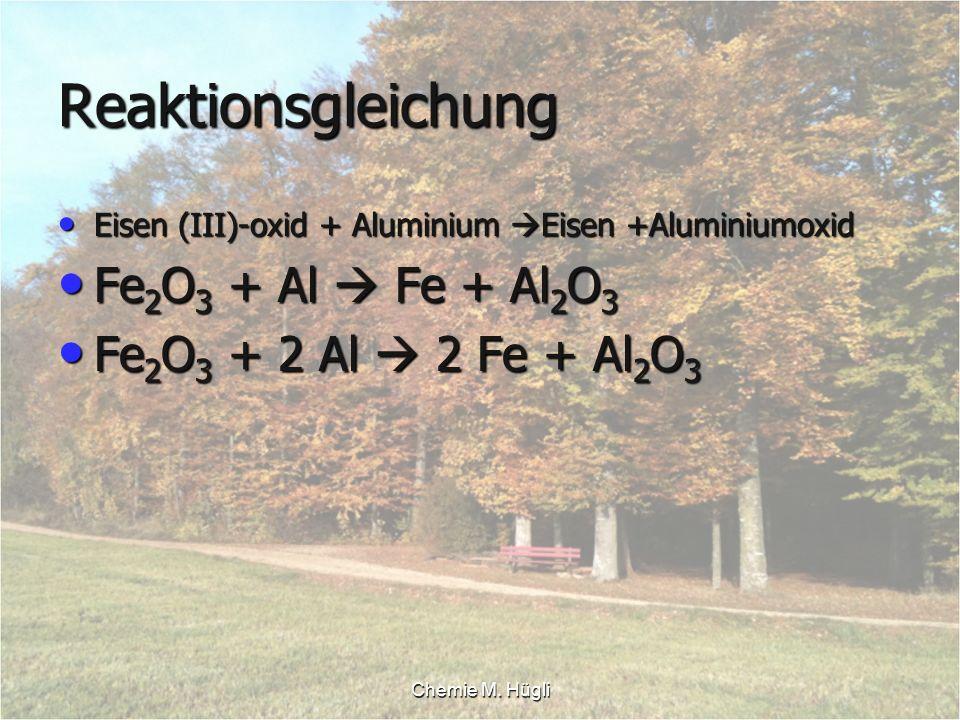 Chemie M. Hügli Reaktionsgleichung Eisen (III)-oxid + Aluminium Eisen +Aluminiumoxid Eisen (III)-oxid + Aluminium Eisen +Aluminiumoxid Fe 2 O 3 + Al F