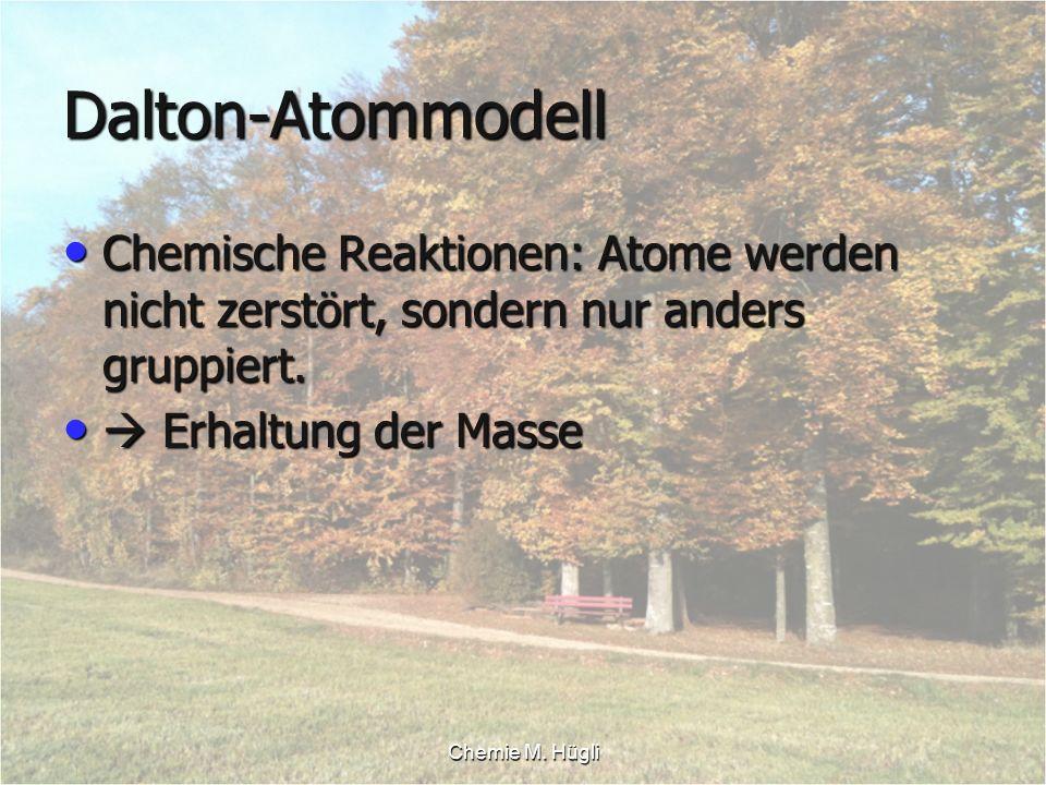 Chemie M. Hügli Dalton-Atommodell Chemische Reaktionen: Atome werden nicht zerstört, sondern nur anders gruppiert. Chemische Reaktionen: Atome werden